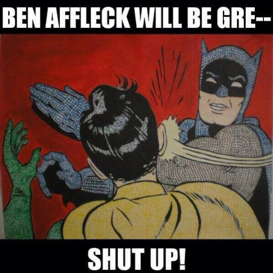 Jesus christ are you joking, ben affleck as batman? kill me now.